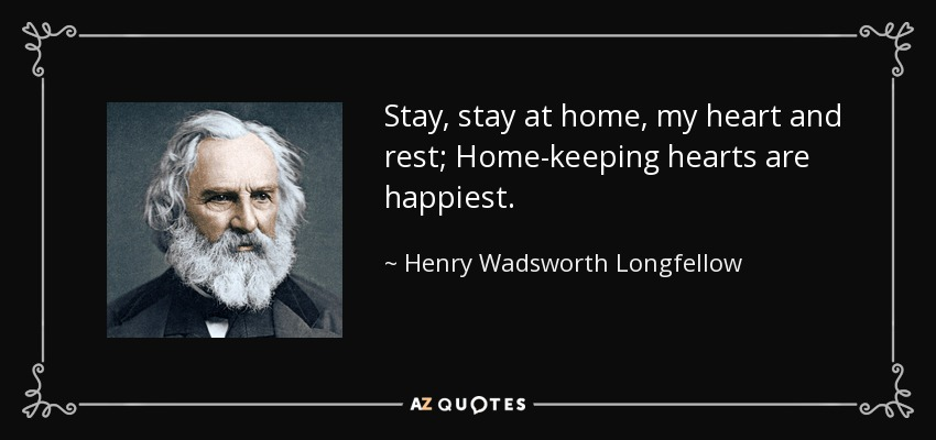 Stay, stay at home, my heart and rest; Home-keeping hearts are happiest. - Henry Wadsworth Longfellow