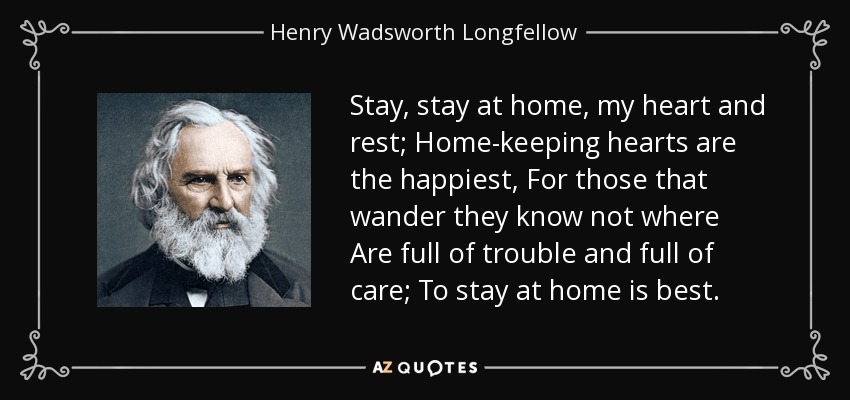 Stay, stay at home, my heart and rest; Home-keeping hearts are the happiest, For those that wander they know not where Are full of trouble and full of care; To stay at home is best. - Henry Wadsworth Longfellow