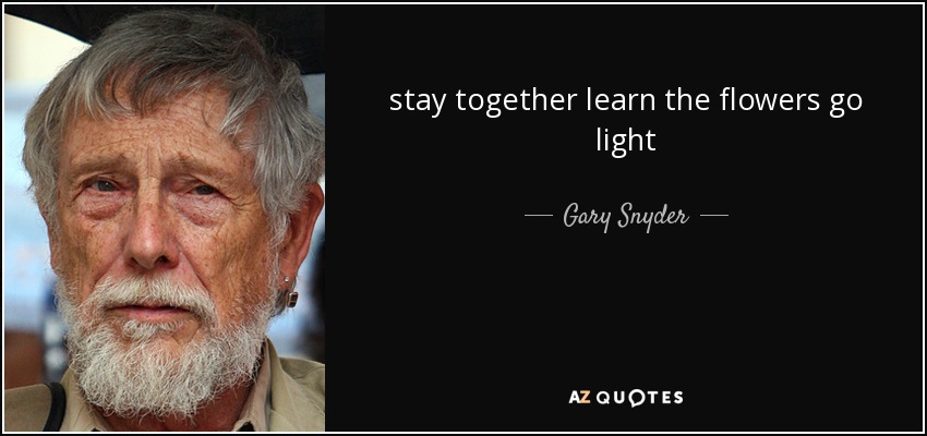 stay together learn the flowers go light - Gary Snyder