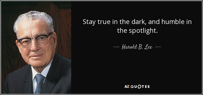 Stay true in the dark, and humble in the spotlight. - Harold B. Lee