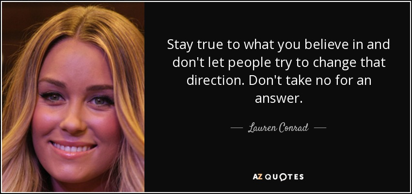 Stay true to what you believe in and don't let people try to change that direction. Don't take no for an answer. - Lauren Conrad