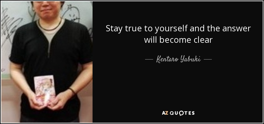 Stay true to yourself and the answer will become clear - Kentaro Yabuki