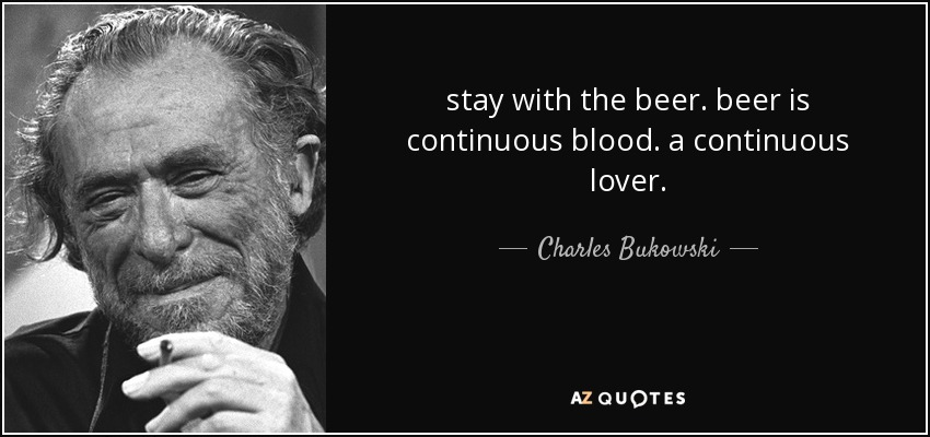 stay with the beer. beer is continuous blood. a continuous lover. - Charles Bukowski
