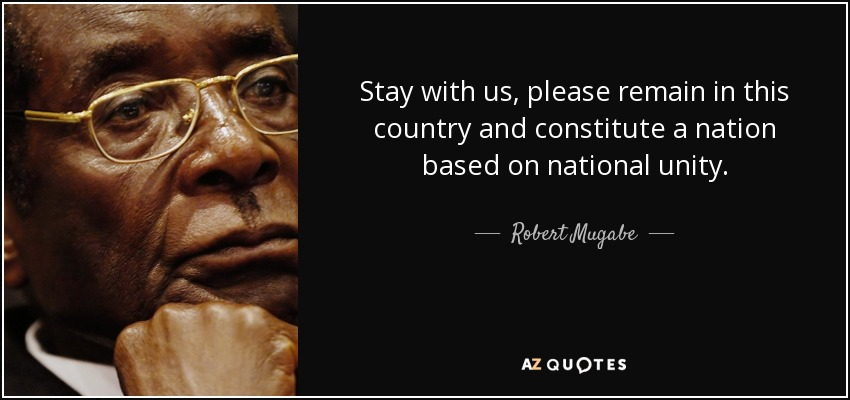 Stay with us, please remain in this country and constitute a nation based on national unity. - Robert Mugabe