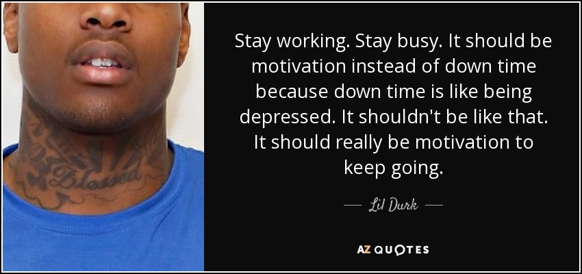 Stay working. Stay busy. It should be motivation instead of down time because down time is like being depressed. It shouldn't be like that. It should really be motivation to keep going. - Lil Durk