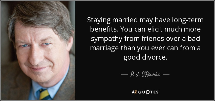 Staying married may have long-term benefits. You can elicit much more sympathy from friends over a bad marriage than you ever can from a good divorce. - P. J. O'Rourke