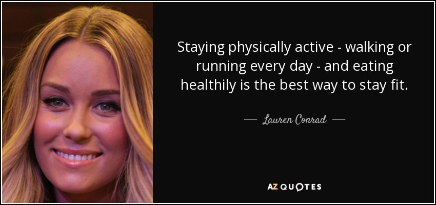 Staying physically active - walking or running every day - and eating healthily is the best way to stay fit. - Lauren Conrad
