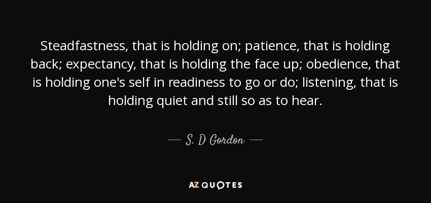 Steadfastness, that is holding on; patience, that is holding back; expectancy, that is holding the face up; obedience, that is holding one's self in readiness to go or do; listening, that is holding quiet and still so as to hear. - S. D Gordon