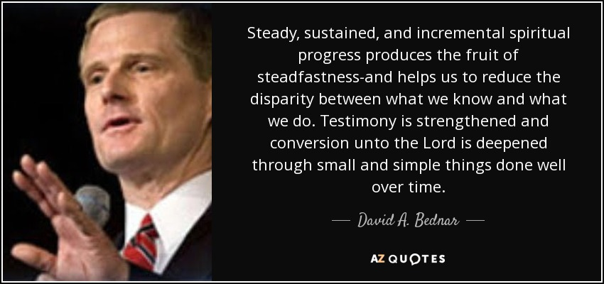 Steady, sustained, and incremental spiritual progress produces the fruit of steadfastness-and helps us to reduce the disparity between what we know and what we do. Testimony is strengthened and conversion unto the Lord is deepened through small and simple things done well over time. - David A. Bednar