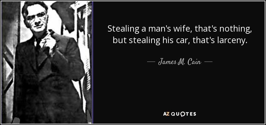 Stealing a man's wife, that's nothing, but stealing his car, that's larceny. - James M. Cain