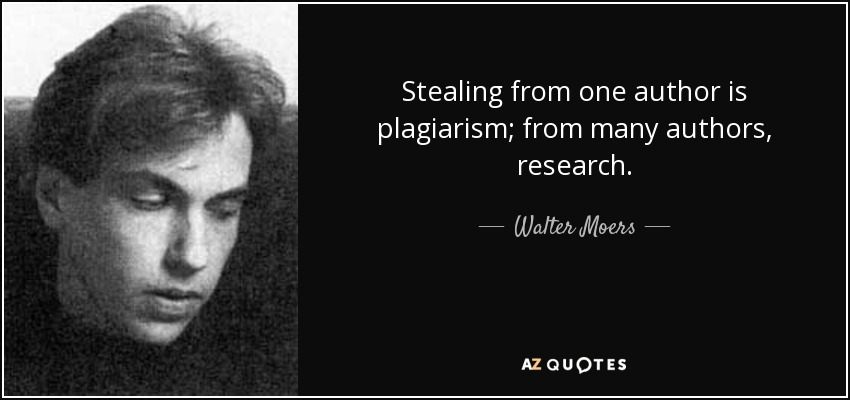 Stealing from one author is plagiarism; from many authors, research. - Walter Moers