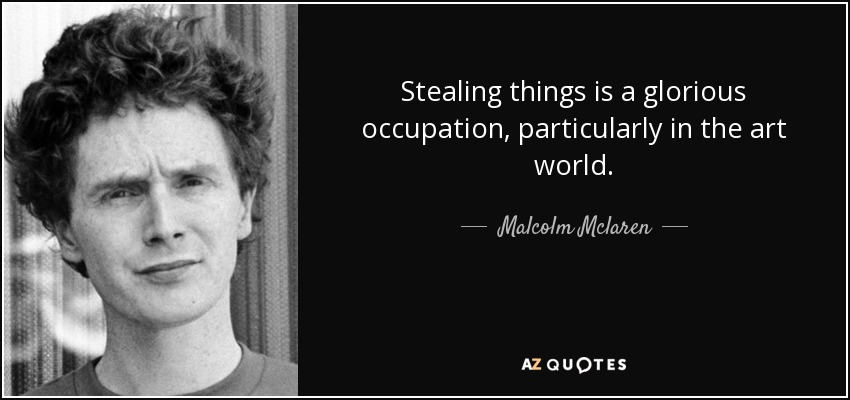 Stealing things is a glorious occupation, particularly in the art world. - Malcolm Mclaren