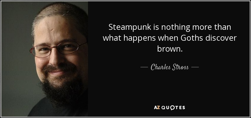 Steampunk is nothing more than what happens when Goths discover brown. - Charles Stross