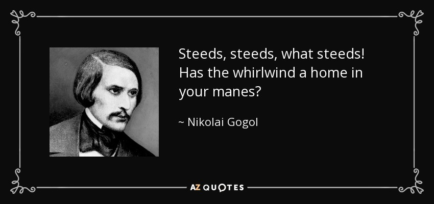 Steeds, steeds, what steeds! Has the whirlwind a home in your manes? - Nikolai Gogol