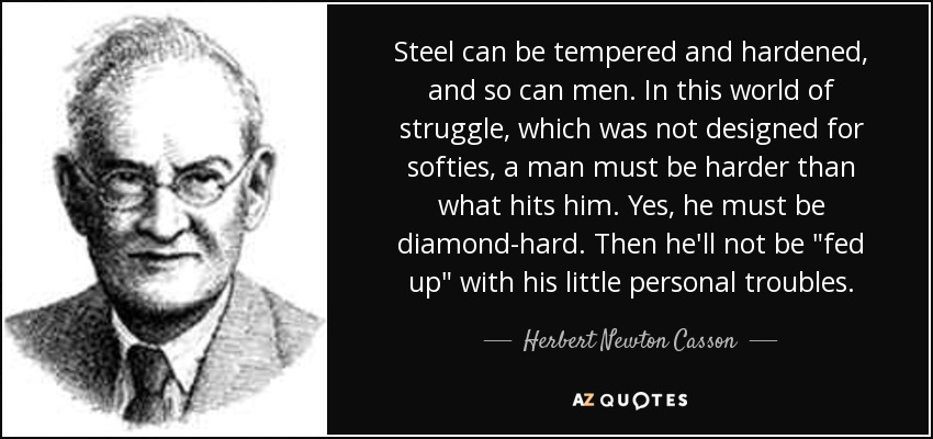 Steel can be tempered and hardened, and so can men. In this world of struggle, which was not designed for softies, a man must be harder than what hits him. Yes, he must be diamond-hard. Then he'll not be