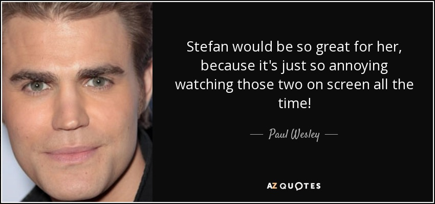 Stefan would be so great for her, because it's just so annoying watching those two on screen all the time! - Paul Wesley