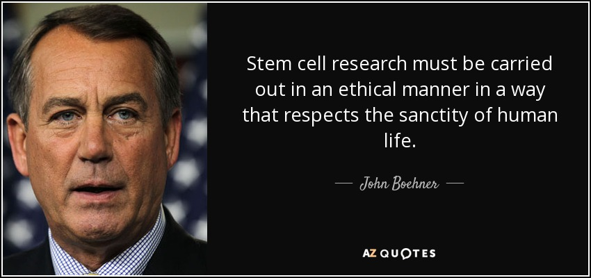 Stem cell research must be carried out in an ethical manner in a way that respects the sanctity of human life. - John Boehner