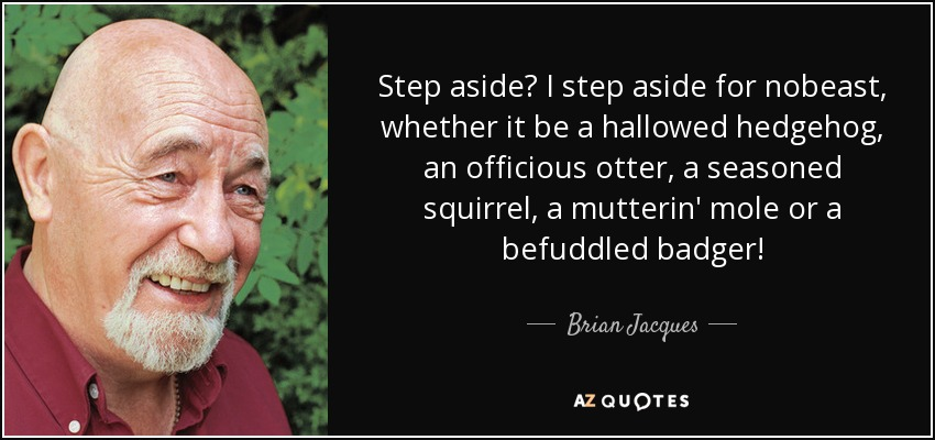 Step aside? I step aside for nobeast, whether it be a hallowed hedgehog, an officious otter, a seasoned squirrel, a mutterin' mole or a befuddled badger! - Brian Jacques