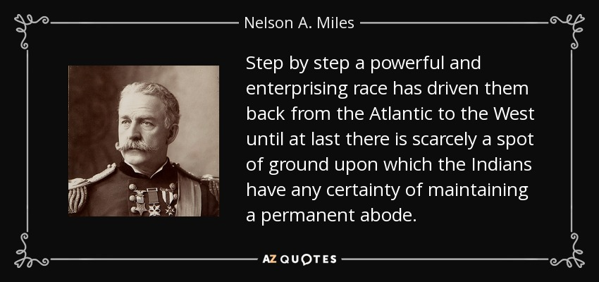 Step by step a powerful and enterprising race has driven them back from the Atlantic to the West until at last there is scarcely a spot of ground upon which the Indians have any certainty of maintaining a permanent abode. - Nelson A. Miles