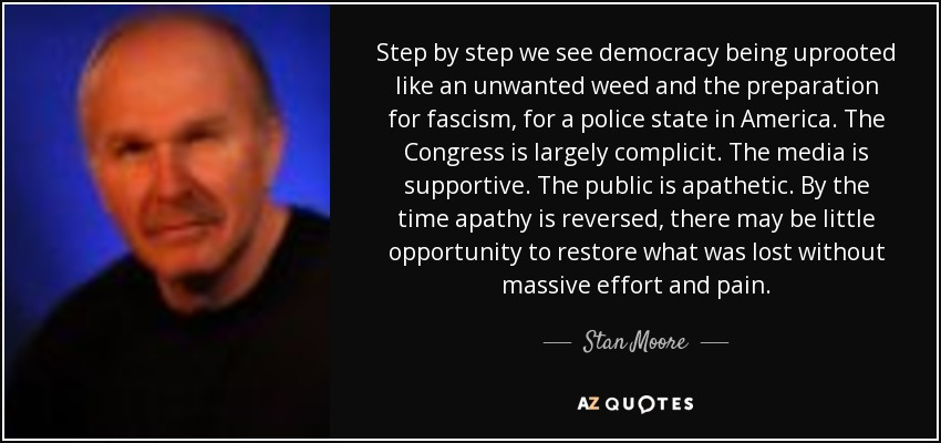 Step by step we see democracy being uprooted like an unwanted weed and the preparation for fascism, for a police state in America. The Congress is largely complicit. The media is supportive. The public is apathetic. By the time apathy is reversed, there may be little opportunity to restore what was lost without massive effort and pain. - Stan Moore