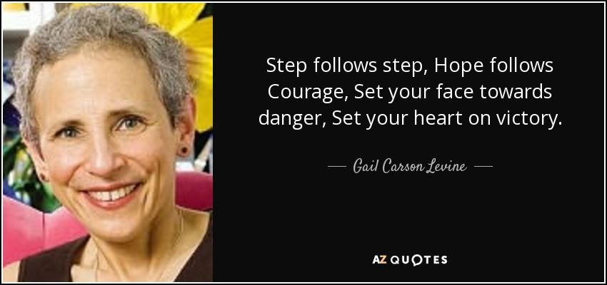 Step follows step, Hope follows Courage, Set your face towards danger, Set your heart on victory. - Gail Carson Levine