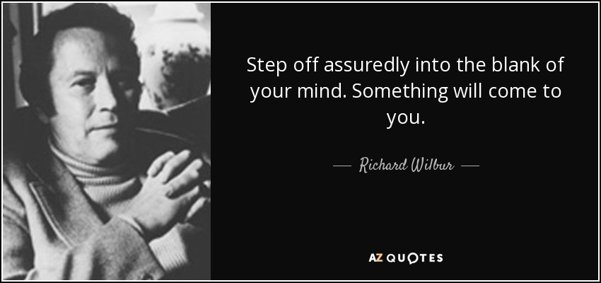 Step off assuredly into the blank of your mind. Something will come to you. - Richard Wilbur