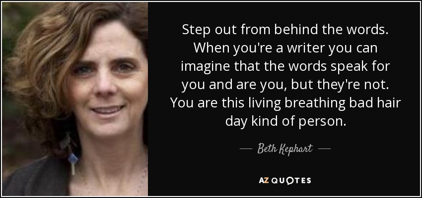 Step out from behind the words. When you're a writer you can imagine that the words speak for you and are you, but they're not. You are this living breathing bad hair day kind of person. - Beth Kephart