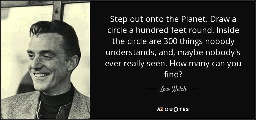 Step out onto the Planet. Draw a circle a hundred feet round. Inside the circle are 300 things nobody understands, and, maybe nobody's ever really seen. How many can you find? - Lew Welch