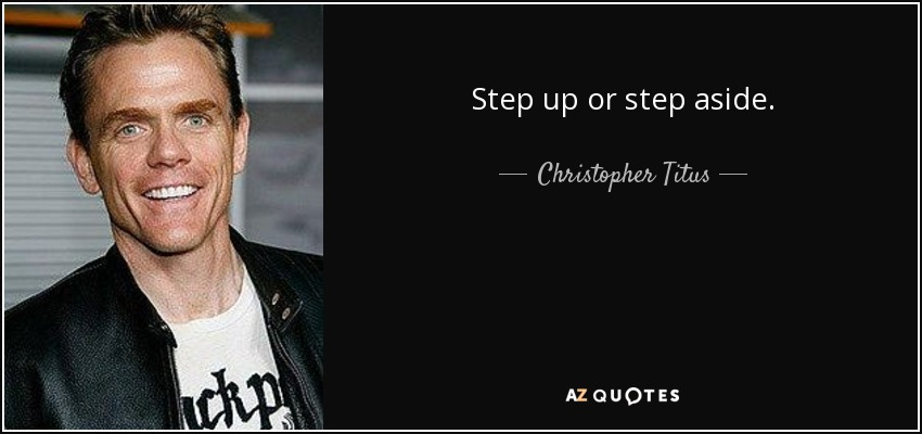 Step up or step aside. - Christopher Titus