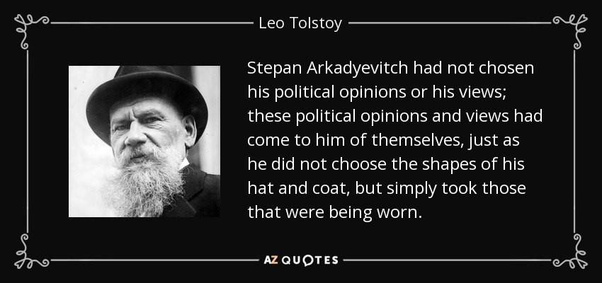 Stepan Arkadyevitch had not chosen his political opinions or his views; these political opinions and views had come to him of themselves, just as he did not choose the shapes of his hat and coat, but simply took those that were being worn. - Leo Tolstoy