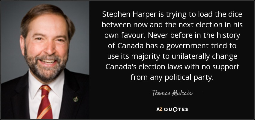 Stephen Harper is trying to load the dice between now and the next election in his own favour. Never before in the history of Canada has a government tried to use its majority to unilaterally change Canada's election laws with no support from any political party. - Thomas Mulcair