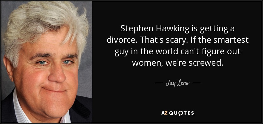 Stephen Hawking is getting a divorce. That's scary. If the smartest guy in the world can't figure out women, we're screwed. - Jay Leno