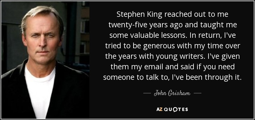 Stephen King reached out to me twenty-five years ago and taught me some valuable lessons. In return, I've tried to be generous with my time over the years with young writers. I've given them my email and said if you need someone to talk to, I've been through it. - John Grisham