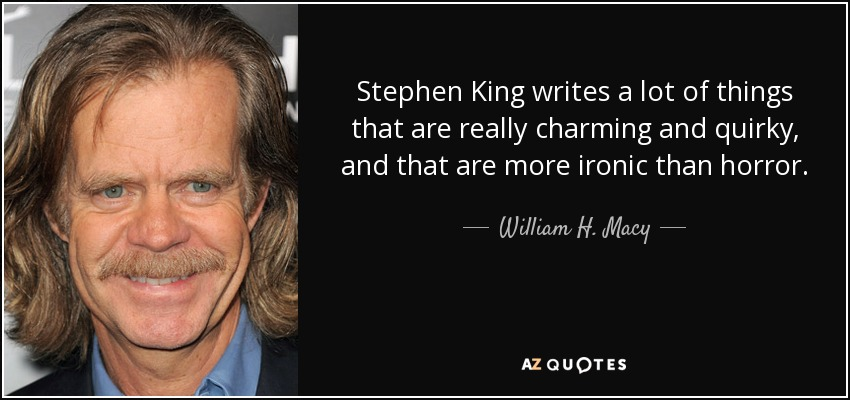 Stephen King writes a lot of things that are really charming and quirky, and that are more ironic than horror. - William H. Macy