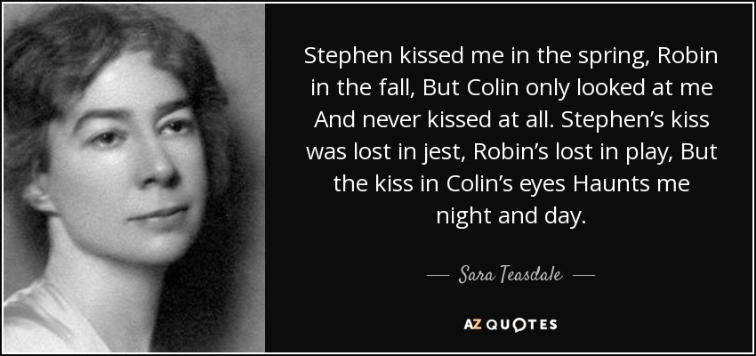 Stephen kissed me in the spring, Robin in the fall, But Colin only looked at me And never kissed at all. Stephen's kiss was lost in jest, Robin's lost in play, But the kiss in Colin's eyes Haunts me night and day. - Sara Teasdale