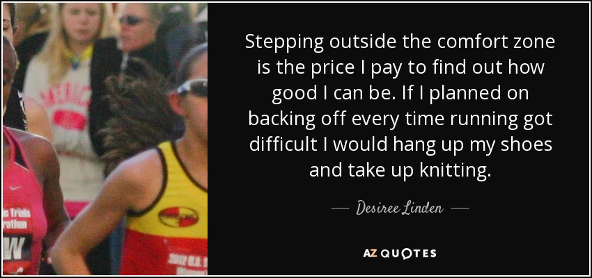 Stepping outside the comfort zone is the price I pay to find out how good I can be. If I planned on backing off every time running got difficult I would hang up my shoes and take up knitting. - Desiree Linden