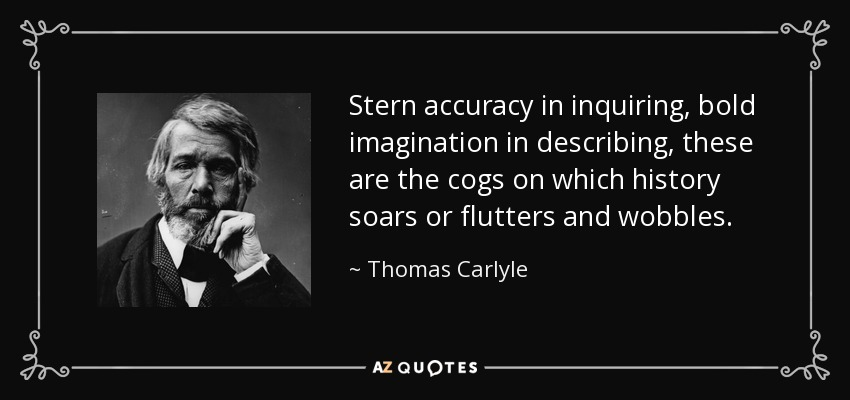 Stern accuracy in inquiring, bold imagination in describing, these are the cogs on which history soars or flutters and wobbles. - Thomas Carlyle