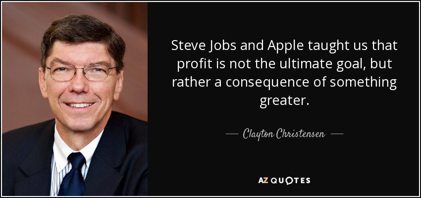 Steve Jobs and Apple taught us that profit is not the ultimate goal, but rather a consequence of something greater. - Clayton Christensen