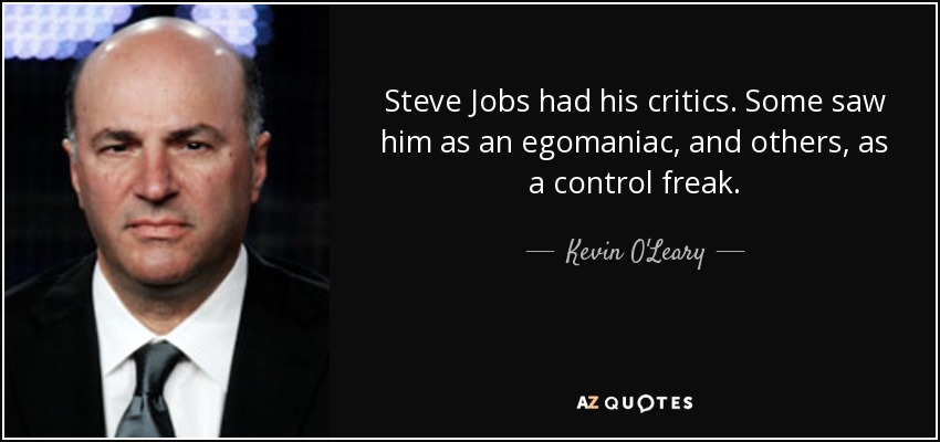 Steve Jobs had his critics. Some saw him as an egomaniac, and others, as a control freak. - Kevin O'Leary