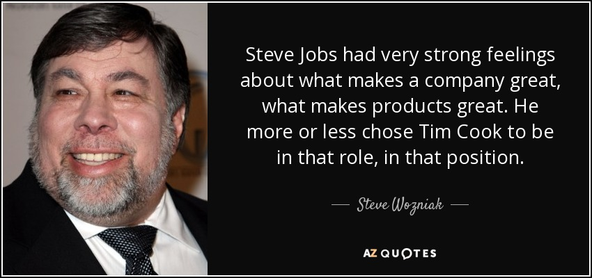 Steve Jobs had very strong feelings about what makes a company great, what makes products great. He more or less chose Tim Cook to be in that role, in that position. - Steve Wozniak