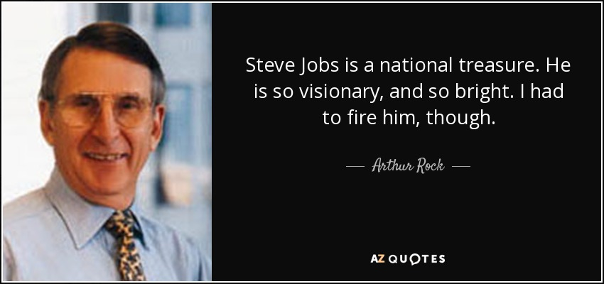 Steve Jobs is a national treasure. He is so visionary, and so bright. I had to fire him, though. - Arthur Rock
