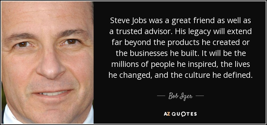 Steve Jobs was a great friend as well as a trusted advisor. His legacy will extend far beyond the products he created or the businesses he built. It will be the millions of people he inspired, the lives he changed, and the culture he defined. - Bob Iger