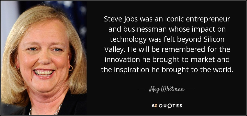 Steve Jobs was an iconic entrepreneur and businessman whose impact on technology was felt beyond Silicon Valley. He will be remembered for the innovation he brought to market and the inspiration he brought to the world. - Meg Whitman