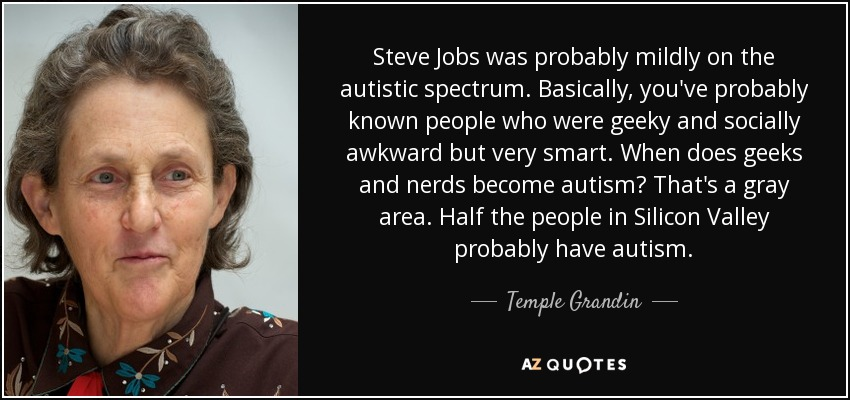 Steve Jobs was probably mildly on the autistic spectrum. Basically, you've probably known people who were geeky and socially awkward but very smart. When does geeks and nerds become autism? That's a gray area. Half the people in Silicon Valley probably have autism. - Temple Grandin