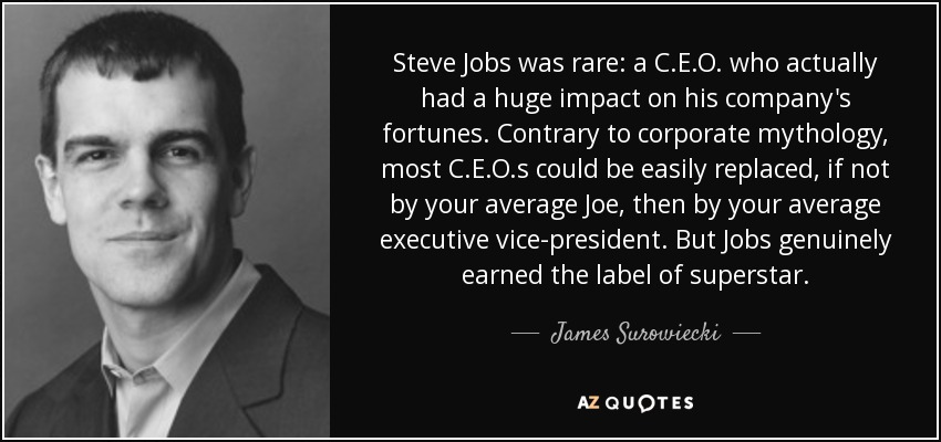 Steve Jobs was rare: a C.E.O. who actually had a huge impact on his company's fortunes. Contrary to corporate mythology, most C.E.O.s could be easily replaced, if not by your average Joe, then by your average executive vice-president. But Jobs genuinely earned the label of superstar. - James Surowiecki