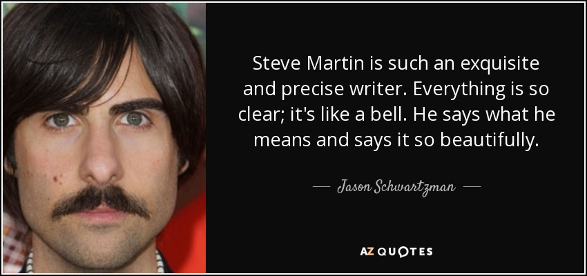 Steve Martin is such an exquisite and precise writer. Everything is so clear; it's like a bell. He says what he means and says it so beautifully - Jason Schwartzman