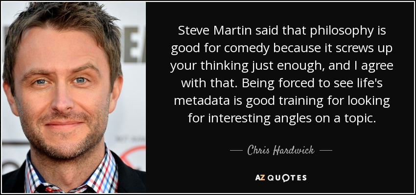 Steve Martin said that philosophy is good for comedy because it screws up your thinking just enough, and I agree with that. Being forced to see life's metadata is good training for looking for interesting angles on a topic. - Chris Hardwick