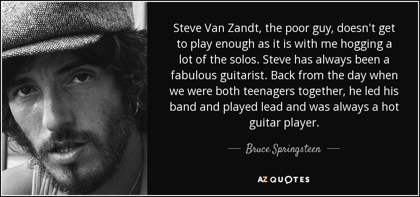 Steve Van Zandt, the poor guy, doesn't get to play enough as it is with me hogging a lot of the solos. Steve has always been a fabulous guitarist. Back from the day when we were both teenagers together, he led his band and played lead and was always a hot guitar player. - Bruce Springsteen