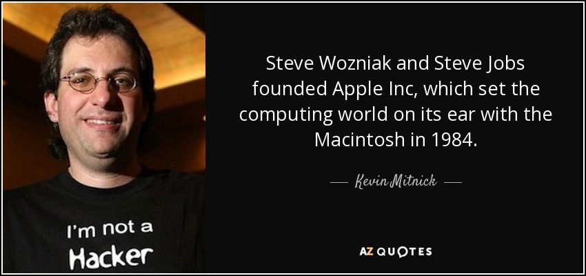 Steve Wozniak and Steve Jobs founded Apple Inc, which set the computing world on its ear with the Macintosh in 1984. - Kevin Mitnick