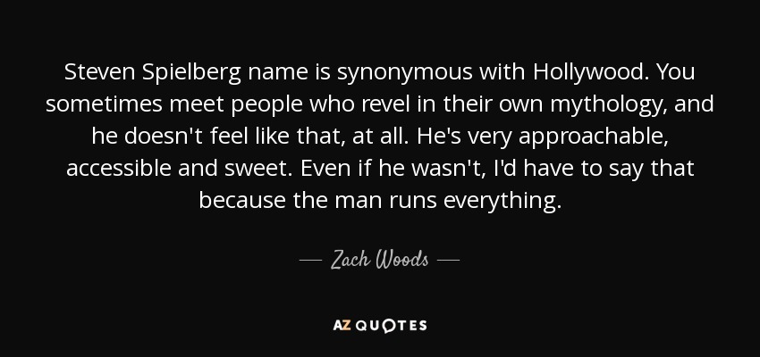 Steven Spielberg name is synonymous with Hollywood. You sometimes meet people who revel in their own mythology, and he doesn't feel like that, at all. He's very approachable, accessible and sweet. Even if he wasn't, I'd have to say that because the man runs everything. - Zach Woods